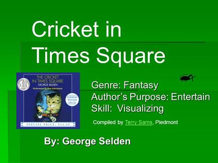 By: George Selden Cricket in Times Square Genre: Fantasy Author's Purpose: Entertain Skill: Visualizing Compiled by Terry Sams, PiedmontTerry Sams.