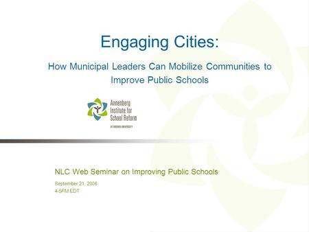 NLC Web Seminar on Improving Public Schools September 21, 2006 4-5PM EDT Engaging Cities: How Municipal Leaders Can Mobilize Communities to Improve Public.