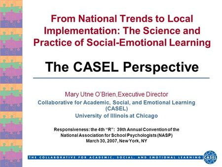 From National Trends to Local Implementation: The Science and Practice of Social-Emotional Learning The CASEL Perspective Mary Utne O'Brien,Executive Director.