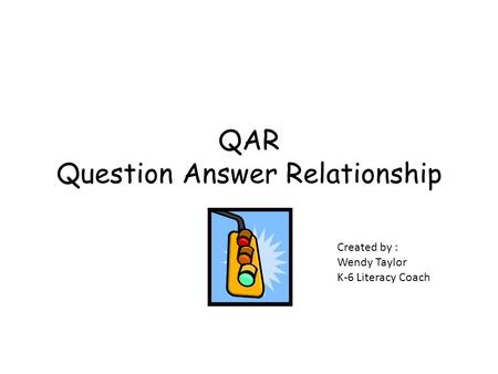 QAR Question Answer Relationship Created by : Wendy Taylor K-6 Literacy Coach.