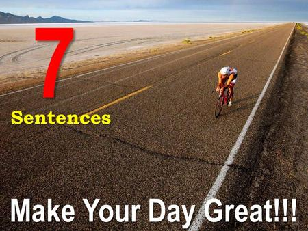 Make Your Day Great!!! 7Sentences. People all around the world are out doing productive things right now. You can be one of them if you choose to be.