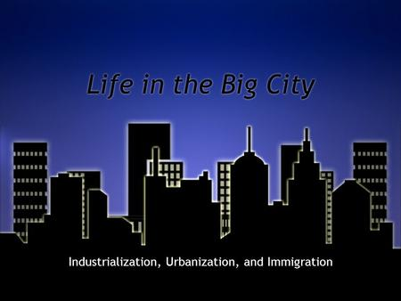 Life in the Big City Industrialization, Urbanization, and Immigration.