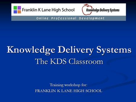 Knowledge Delivery Systems The KDS Classroom Training workshop for: FRANKLIN K LANE HIGH SCHOOL.