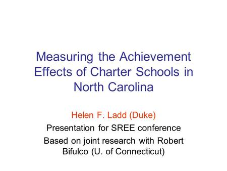 Measuring the Achievement Effects of Charter Schools in North Carolina Helen F. Ladd (Duke) Presentation for SREE conference Based on joint research with.