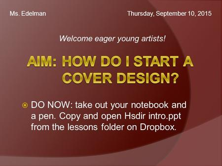 Welcome eager young artists! Ms. Edelman Thursday, September 10, 2015  DO NOW: take out your notebook and a pen. Copy and open Hsdir intro.ppt from the.