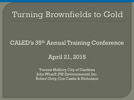 CALED's 35 th Annual Training Conference April 21, 2015 Yvonne Mallory, City of Gardena John Wharff, PM Environmental, Inc. Robert Doty, Cox Castle & Nicholson.