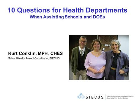 10 Questions for Health Departments When Assisting Schools and DOEs Kurt Conklin, MPH, CHES School Health Project Coordinator, SIECUS.