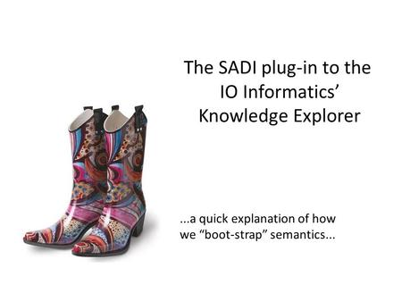 "The SADI plug-in to the IO Informatics' Knowledge Explorer...a quick explanation of how we ""boot-strap"" semantics..."