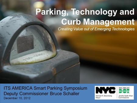 ITS AMERICA Smart Parking Symposium Deputy Commissioner Bruce Schaller December 10, 2012 Parking, Technology and Curb Management Creating Value out of.
