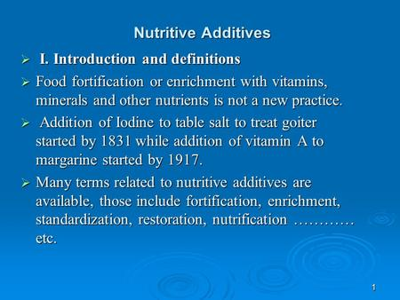 1 Nutritive Additives  I. Introduction and definitions  Food fortification or enrichment with vitamins, minerals and other nutrients is not a new practice.