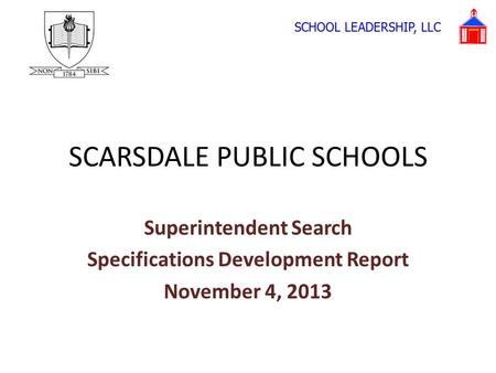 SCARSDALE PUBLIC SCHOOLS Superintendent Search Specifications Development Report November 4, 2013 SCHOOL LEADERSHIP, LLC.