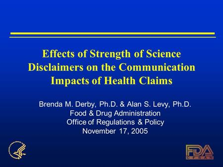 Effects of Strength of Science Disclaimers on the Communication Impacts of Health Claims Brenda M. Derby, Ph.D. & Alan S. Levy, Ph.D. Food & Drug Administration.