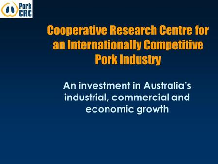 Cooperative Research Centre for an Internationally Competitive Pork Industry An investment in Australia's industrial, commercial and economic growth.