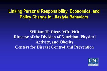 Linking Personal Responsibility, Economics, and Policy Change to Lifestyle Behaviors William H. Dietz, MD, PhD Director of the Division of Nutrition, Physical.