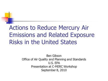 Actions to Reduce Mercury Air Emissions and Related Exposure Risks in the United States Ben Gibson Office of Air Quality and Planning and Standards U.S.