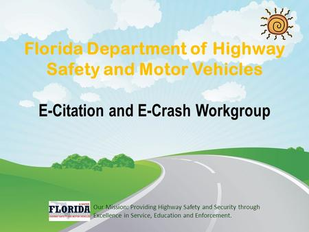 Florida Department of Highway Safety and Motor Vehicles E-Citation and E-Crash Workgroup Our Mission: Providing Highway Safety and Security through Excellence.