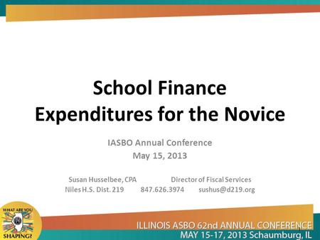 School Finance Expenditures for the Novice IASBO Annual Conference May 15, 2013 Susan Husselbee, CPA Director of Fiscal Services Niles H.S. Dist. 219 847.626.3974.