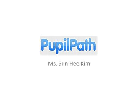 Pupilpath Ms. Sun Hee Kim. Access To access Pupilpath, you will need a registration code. If you are not yet registered and need a registration code please.