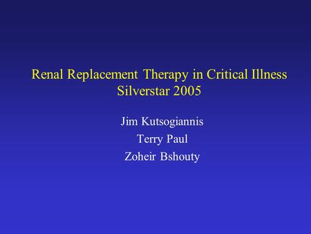 Renal Replacement Therapy in Critical Illness Silverstar 2005 Jim Kutsogiannis Terry Paul Zoheir Bshouty.