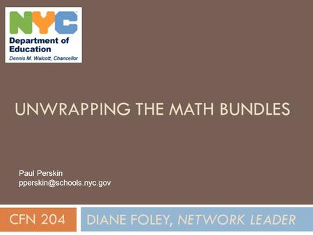UNWRAPPING THE MATH BUNDLES DIANE FOLEY, NETWORK LEADER CFN 204 Paul Perskin