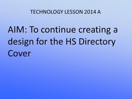 TECHNOLOGY LESSON 2014 A AIM: To continue creating a design for the HS Directory Cover.
