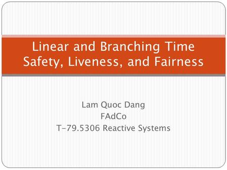 Lam Quoc Dang FAdCo T-79.5306 Reactive Systems Linear and Branching Time Safety, Liveness, and Fairness.