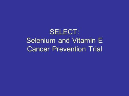 SELECT: Selenium and Vitamin E Cancer Prevention Trial.