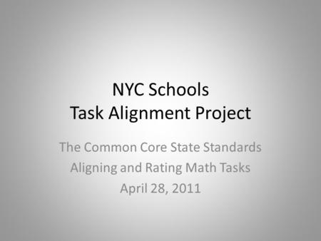 NYC Schools Task Alignment Project The Common Core State Standards Aligning and Rating Math Tasks April 28, 2011.