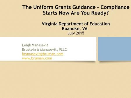The Uniform Grants Guidance - Compliance Starts Now Are You Ready? Virginia Department of Education Roanoke, VA July 2015 Leigh Manasevit Brustein & Manasevit,