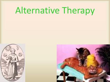 Alternative Therapy. Conventional Vet Medicine  Drug therapy  Surgical procedures  Scientific evidence of therapeutic benefits  Scientific evidence.