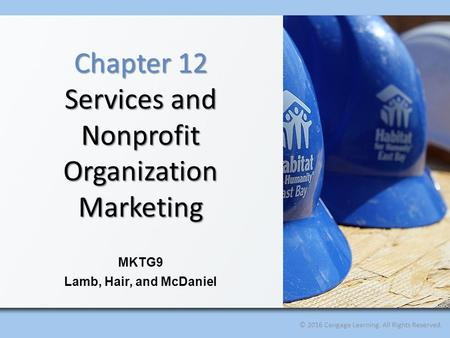 © 2016 Cengage Learning. All Rights Reserved. MKTG9 Lamb, Hair, and McDaniel Chapter 12 Services and Nonprofit Organization Marketing.