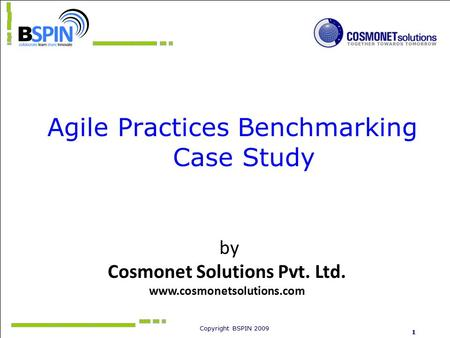Copyright BSPIN 2009 1 Agile Practices Benchmarking Case Study by Cosmonet Solutions Pvt. Ltd. www.cosmonetsolutions.com.