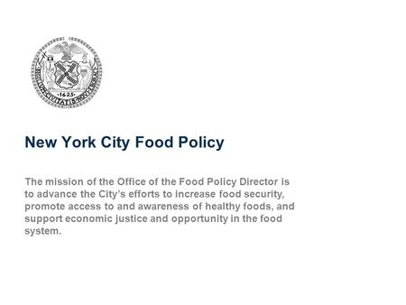 New York City Food Policy The mission of the Office of the Food Policy Director is to advance the City's efforts to increase food security, promote access.