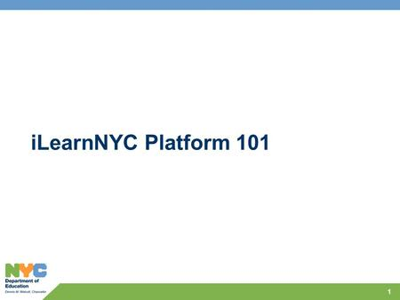 ILearnNYC Platform 101 1. Session Objectives Provide an understanding of overall platform components, how they fit together and associated timelines Explain.