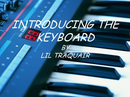 INTRODUCING THE KEYBOARD BY LIL TRAQUAIR. Learning Objectives Upon completion of the unit, learners will demonstrate knowledge of visual key placement.
