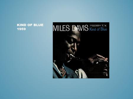 KIND OF BLUE 1959. https://www.youtube.com/watch?v=rGQzNsZAtCo https://www.youtube.com/watch?v=I21UW_hgopE https://www.youtube.com/watch?v=mX3K9CkORO0.