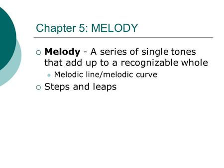 Chapter 5: MELODY  Melody - A series of single tones that add up to a recognizable whole Melodic line/melodic curve  Steps and leaps.
