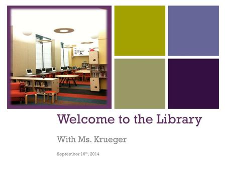 + Welcome to the Library With Ms. Krueger September 16 th, 2014.