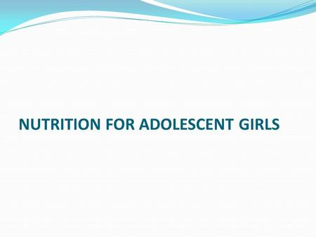 NUTRITION FOR ADOLESCENT GIRLS. NUTRITION DURING ADOLECENT GIRLS IMPORTANCE OF FOOD DURING ADOLECENCE: Adolescents need energy not only for routine daily.