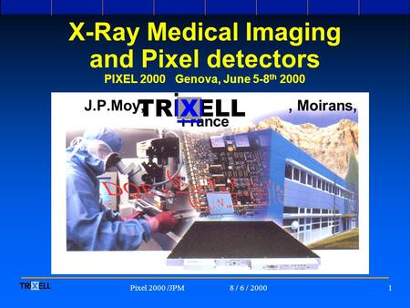 8 / 6 / 2000Pixel 2000 /JPM1 <strong>X</strong>-<strong>Ray</strong> Medical Imaging and Pixel detectors PIXEL 2000 Genova, June 5-8 th 2000 J.P.Moy,, Moirans, France TRI ELLX.