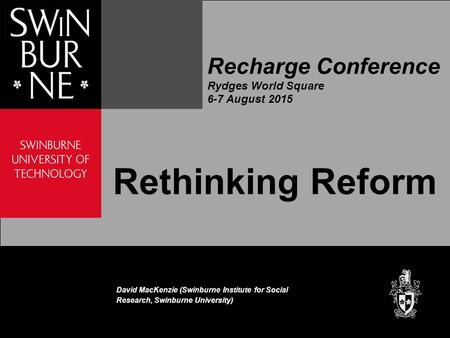 Recharge Conference Rydges World Square 6-7 August 2015 Rethinking Reform David MacKenzie (Swinburne Institute for Social Research, Swinburne University)