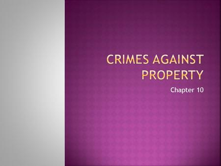 Chapter 10.  Two groups of crimes against property.  Crimes in which property is destroyed Arson, vandalism  Crimes in which property is taken against.