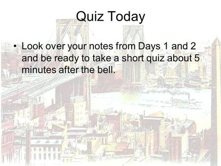 Quiz Today Look over your notes from Days 1 and 2 and be ready to take a short quiz about 5 minutes after the bell.