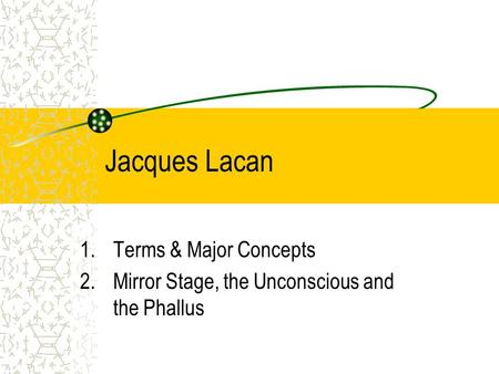 Terms & Major Concepts Mirror Stage, the Unconscious and the Phallus