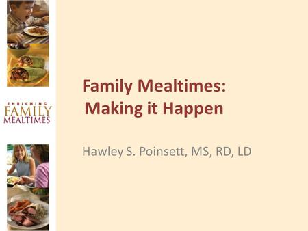 Family Mealtimes: Making it Happen Hawley S. Poinsett, MS, RD, LD.