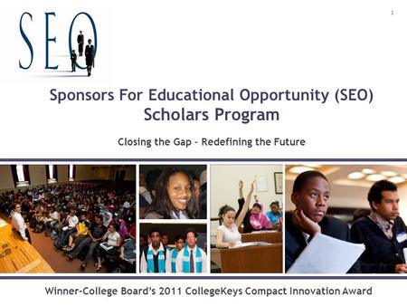 Sponsors For Educational Opportunity (SEO) Scholars Program Closing the Gap – Redefining the Future Winner-College Board's 2011 CollegeKeys Compact Innovation.