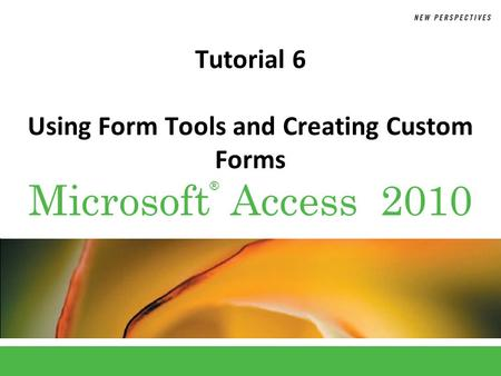 ® Microsoft Access 2010 Tutorial 6 Using Form Tools and Creating Custom Forms.