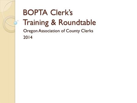 BOPTA Clerk's Training & Roundtable Oregon Association of County Clerks 2014.