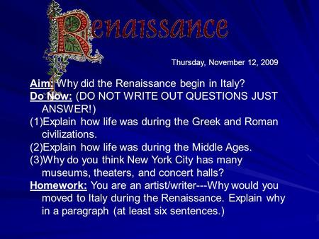 Thursday, November 12, 2009 Aim: Why did the Renaissance begin in Italy? Do Now: (DO NOT WRITE OUT QUESTIONS JUST ANSWER!) (1)Explain how life was during.