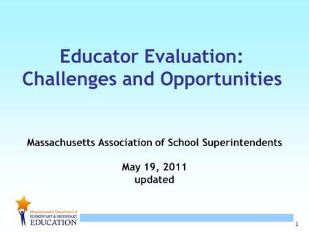 1 Educator Evaluation: Challenges and Opportunities Massachusetts Association of School Superintendents May 19, 2011 updated.